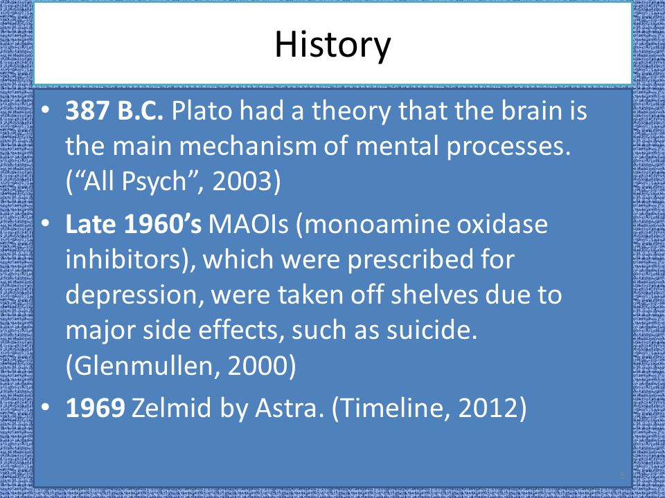 "History 387 B.C. Plato had a theory that the brain is the main mechanism of mental processes. (""All Psych"", 2003) Late 1960's MAOIs (monoamine oxidase"
