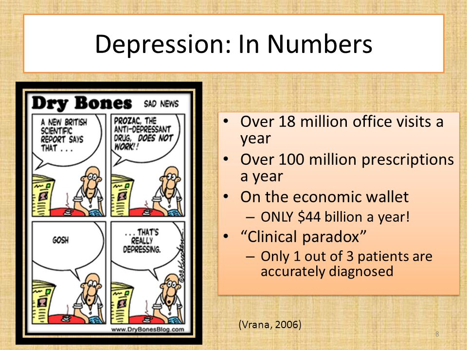 "Depression: In Numbers Over 18 million office visits a year Over 100 million prescriptions a year On the economic wallet – ONLY $44 billion a year! ""C"