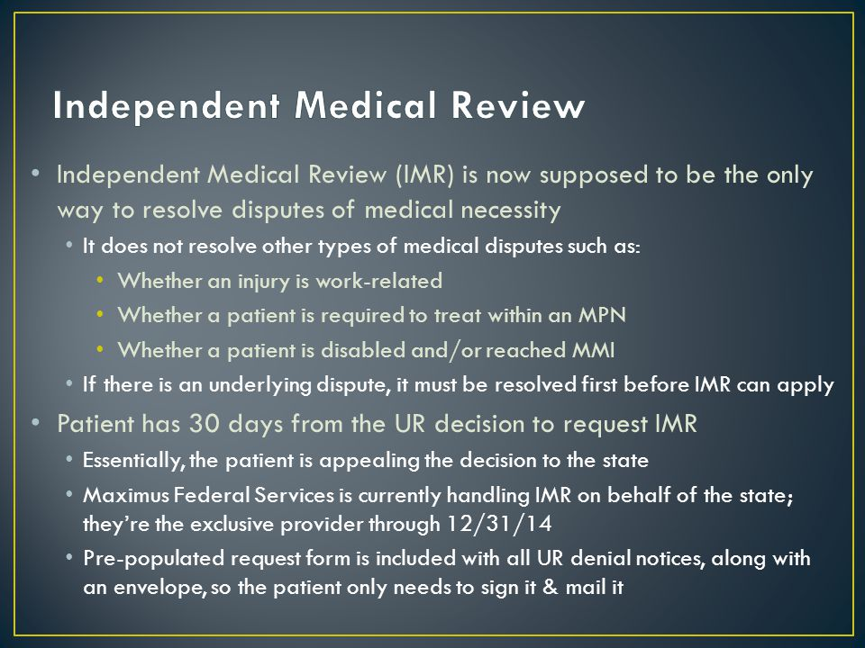Independent Medical Review (IMR) is now supposed to be the only way to resolve disputes of medical necessity It does not resolve other types of medical disputes such as: Whether an injury is work-related Whether a patient is required to treat within an MPN Whether a patient is disabled and/or reached MMI If there is an underlying dispute, it must be resolved first before IMR can apply Patient has 30 days from the UR decision to request IMR Essentially, the patient is appealing the decision to the state Maximus Federal Services is currently handling IMR on behalf of the state; they're the exclusive provider through 12/31/14 Pre-populated request form is included with all UR denial notices, along with an envelope, so the patient only needs to sign it & mail it