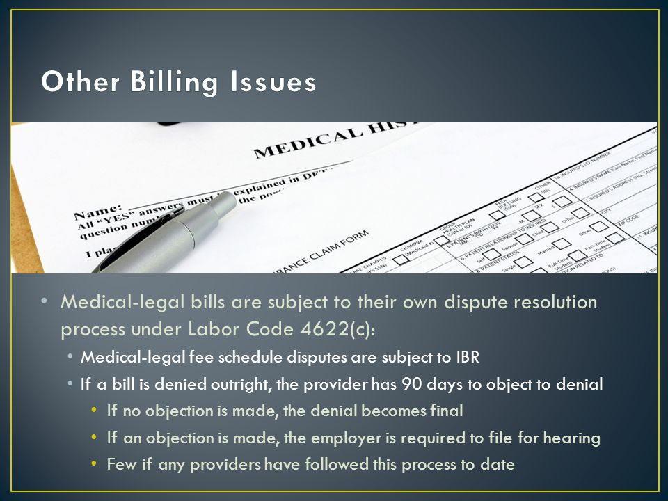 Medical-legal bills are subject to their own dispute resolution process under Labor Code 4622(c): Medical-legal fee schedule disputes are subject to IBR If a bill is denied outright, the provider has 90 days to object to denial If no objection is made, the denial becomes final If an objection is made, the employer is required to file for hearing Few if any providers have followed this process to date