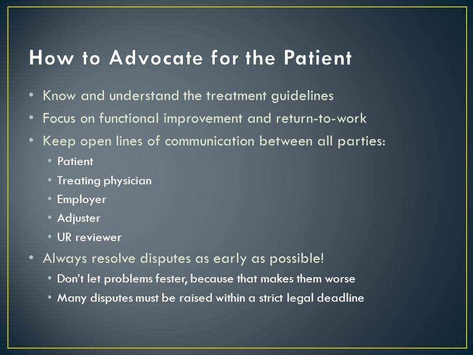 Know and understand the treatment guidelines Focus on functional improvement and return-to-work Keep open lines of communication between all parties: Patient Treating physician Employer Adjuster UR reviewer Always resolve disputes as early as possible.