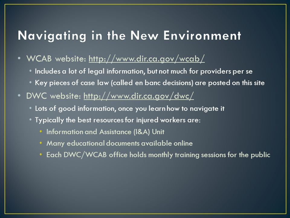 WCAB website: http://www.dir.ca.gov/wcab/ Includes a lot of legal information, but not much for providers per se Key pieces of case law (called en banc decisions) are posted on this site DWC website: http://www.dir.ca.gov/dwc/ Lots of good information, once you learn how to navigate it Typically the best resources for injured workers are: Information and Assistance (I&A) Unit Many educational documents available online Each DWC/WCAB office holds monthly training sessions for the public