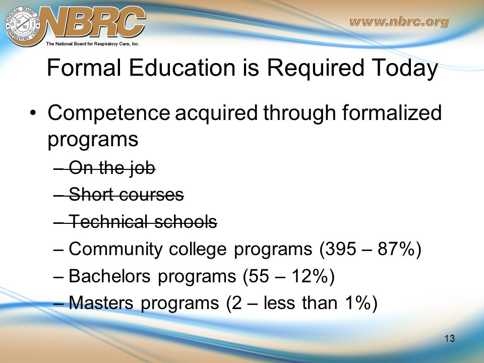 Formal Education is Required Today Competence acquired through formalized programs –On the job –Short courses –Technical schools –Community college programs (395 – 87%) –Bachelors programs (55 – 12%) –Masters programs (2 – less than 1%) 13
