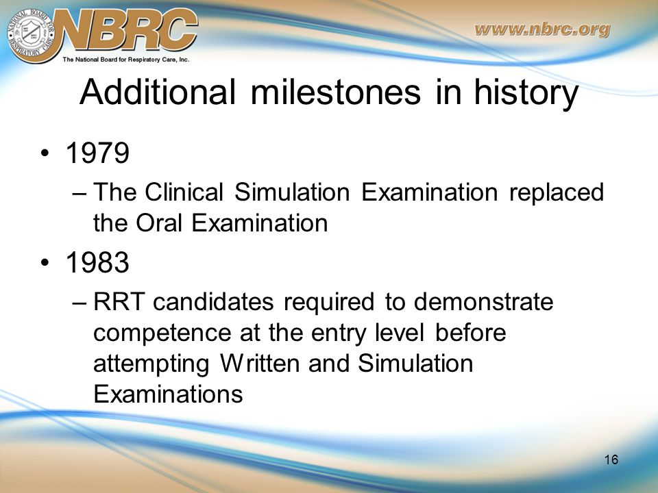 Additional milestones in history 1979 –The Clinical Simulation Examination replaced the Oral Examination 1983 –RRT candidates required to demonstrate competence at the entry level before attempting Written and Simulation Examinations 16