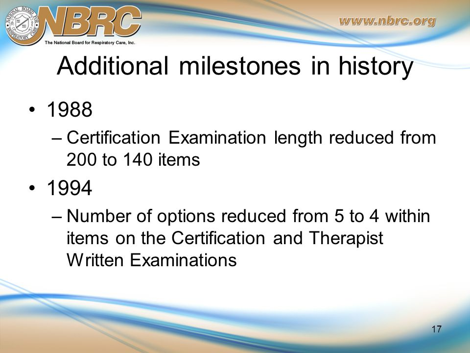 Additional milestones in history 1988 –Certification Examination length reduced from 200 to 140 items 1994 –Number of options reduced from 5 to 4 within items on the Certification and Therapist Written Examinations 17