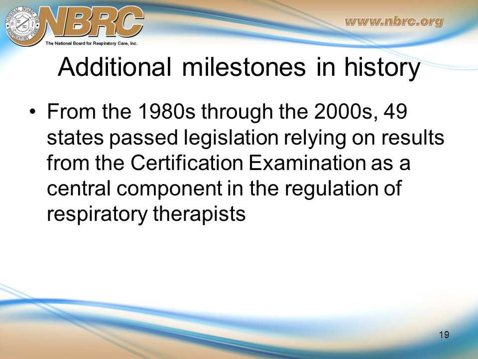 Additional milestones in history From the 1980s through the 2000s, 49 states passed legislation relying on results from the Certification Examination as a central component in the regulation of respiratory therapists 19