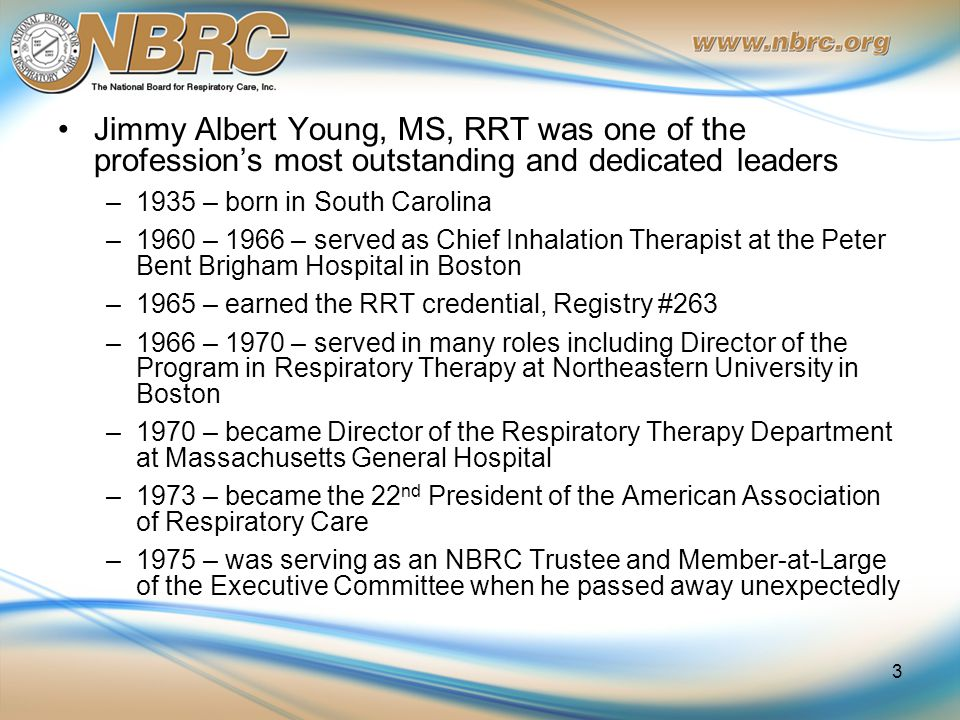 Jimmy Albert Young, MS, RRT was one of the profession's most outstanding and dedicated leaders –1935 – born in South Carolina –1960 – 1966 – served as Chief Inhalation Therapist at the Peter Bent Brigham Hospital in Boston –1965 – earned the RRT credential, Registry #263 –1966 – 1970 – served in many roles including Director of the Program in Respiratory Therapy at Northeastern University in Boston –1970 – became Director of the Respiratory Therapy Department at Massachusetts General Hospital –1973 – became the 22 nd President of the American Association of Respiratory Care –1975 – was serving as an NBRC Trustee and Member-at-Large of the Executive Committee when he passed away unexpectedly 3