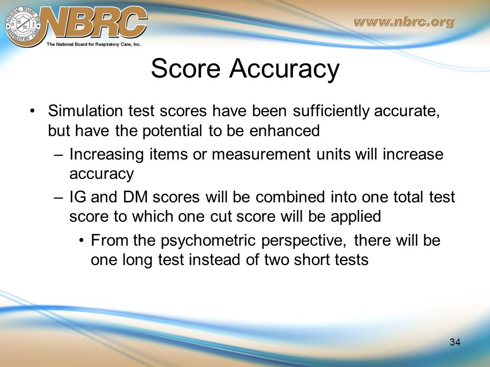 Score Accuracy Simulation test scores have been sufficiently accurate, but have the potential to be enhanced –Increasing items or measurement units will increase accuracy –IG and DM scores will be combined into one total test score to which one cut score will be applied From the psychometric perspective, there will be one long test instead of two short tests 34