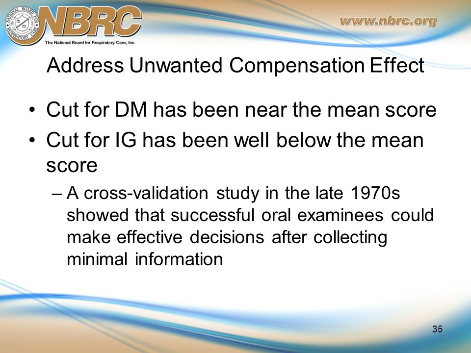 Address Unwanted Compensation Effect Cut for DM has been near the mean score Cut for IG has been well below the mean score –A cross-validation study in the late 1970s showed that successful oral examinees could make effective decisions after collecting minimal information 35