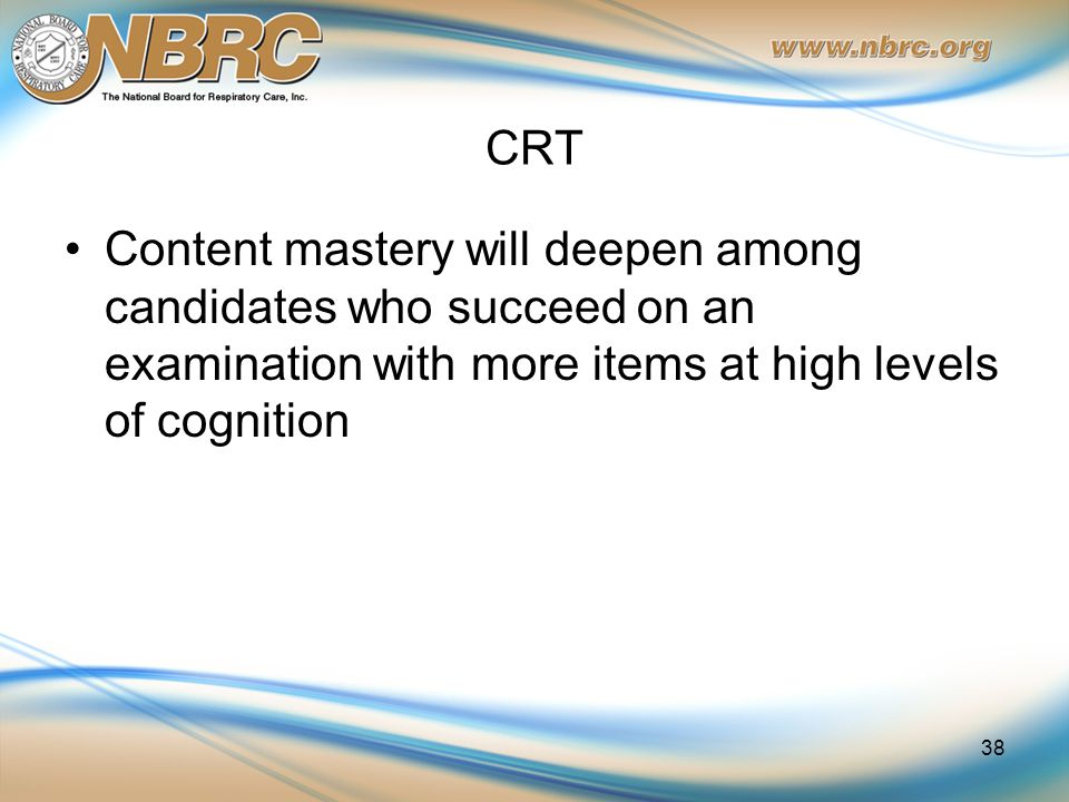 CRT Content mastery will deepen among candidates who succeed on an examination with more items at high levels of cognition 38