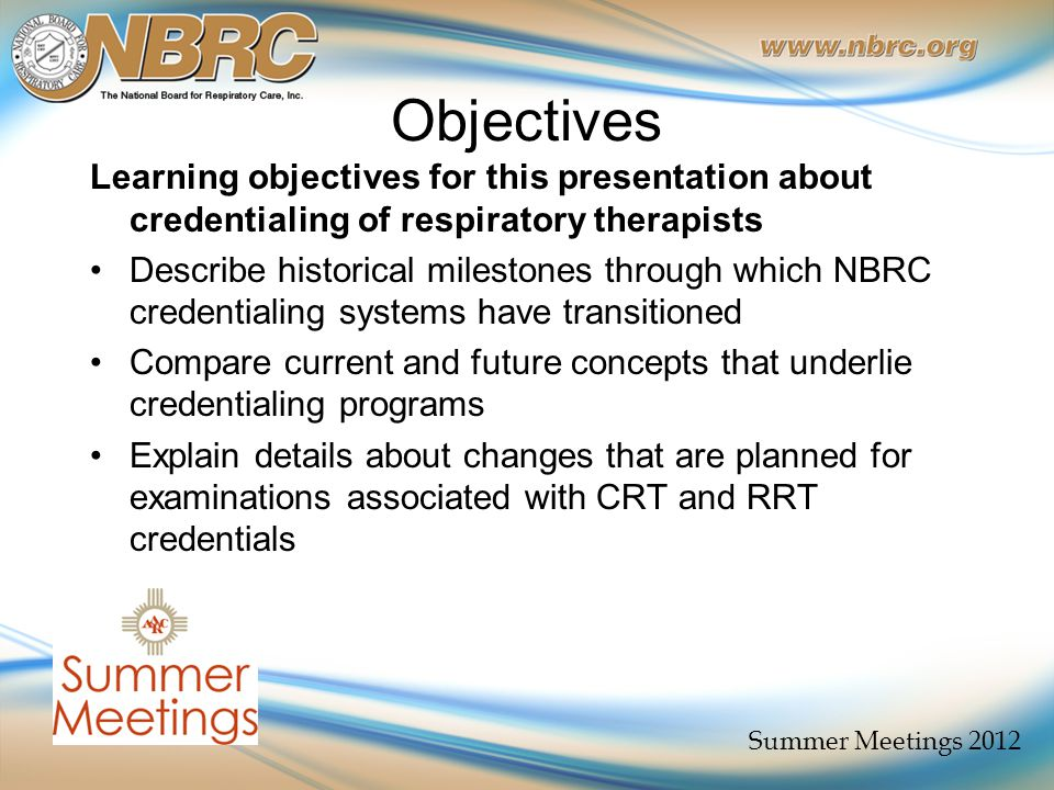Objectives Learning objectives for this presentation about credentialing of respiratory therapists Describe historical milestones through which NBRC credentialing systems have transitioned Compare current and future concepts that underlie credentialing programs Explain details about changes that are planned for examinations associated with CRT and RRT credentials Summer Meetings 2012