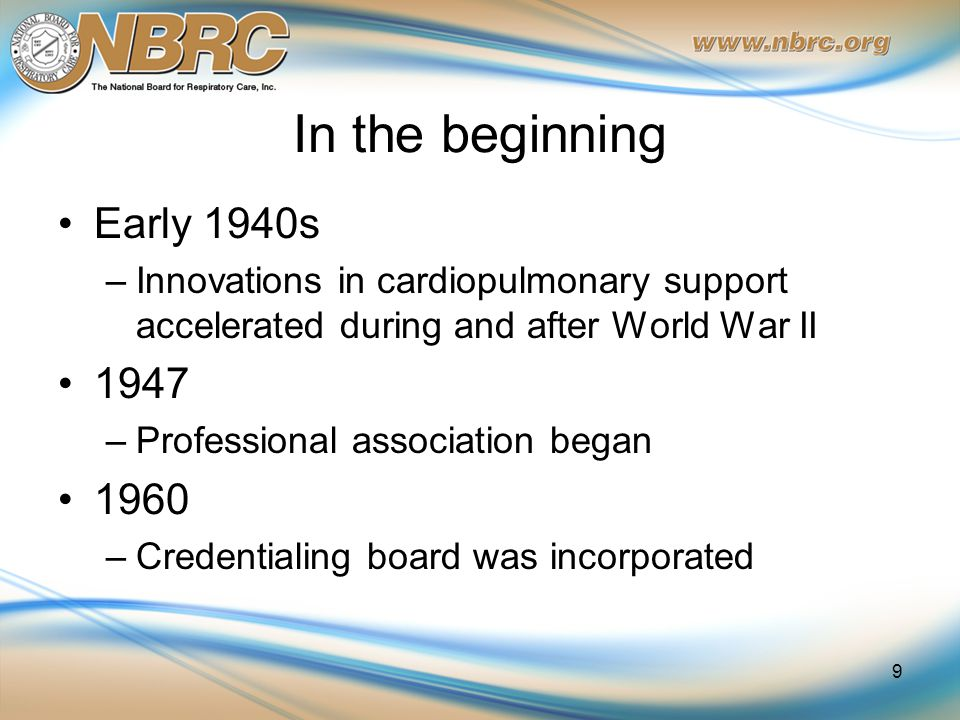 In the beginning Early 1940s –Innovations in cardiopulmonary support accelerated during and after World War II 1947 –Professional association began 1960 –Credentialing board was incorporated 9