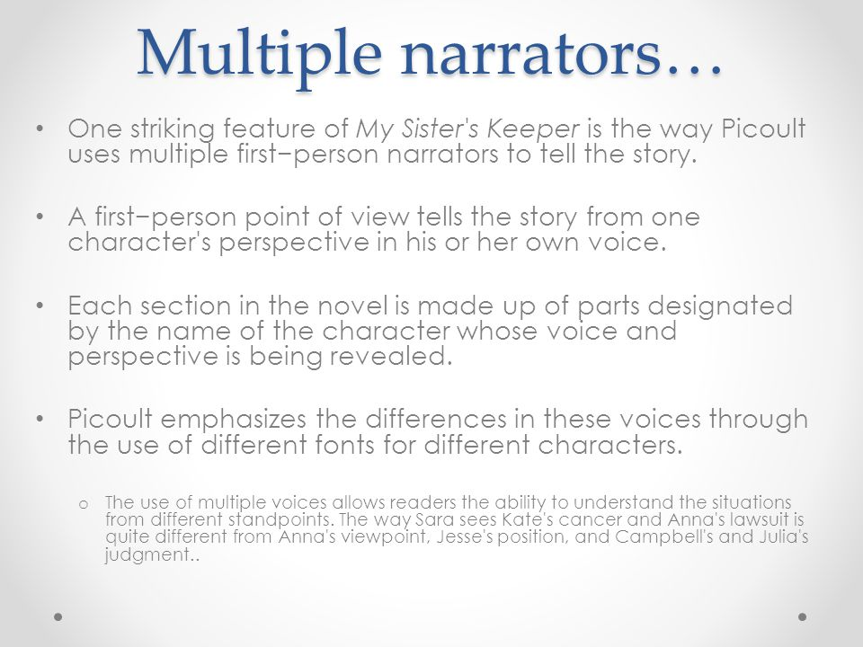 Multiple narrators… One striking feature of My Sister's Keeper is the way Picoult uses multiple first−person narrators to tell the story. A first−pers