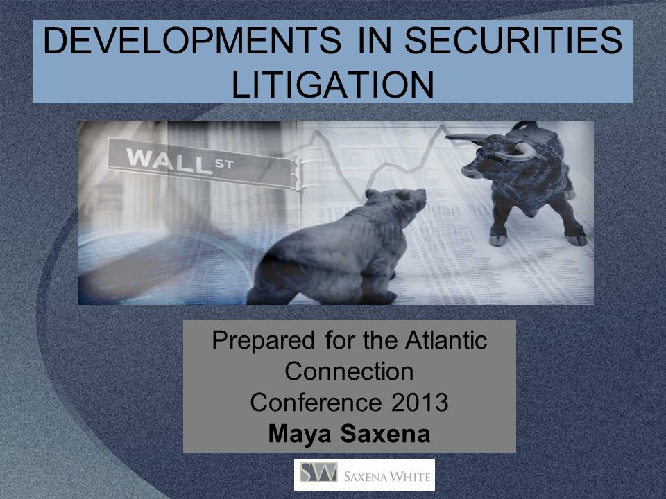 DEVELOPMENTS IN SECURITIES LITIGATION Prepared for the Atlantic Connection Conference 2013 Maya Saxena