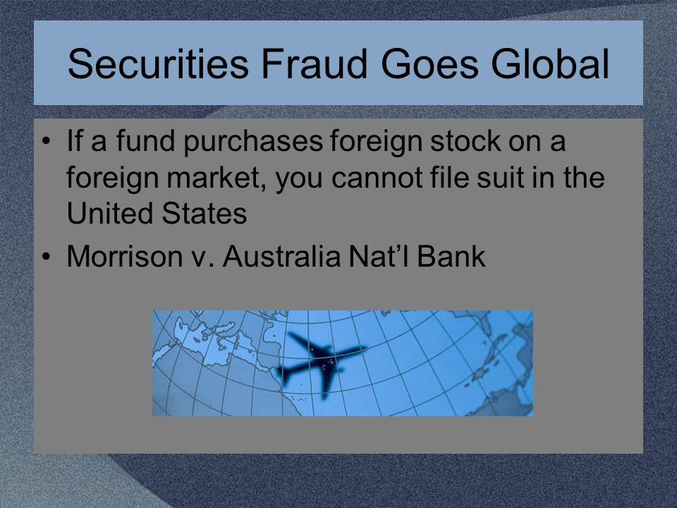 Securities Fraud Goes Global If a fund purchases foreign stock on a foreign market, you cannot file suit in the United States Morrison v.