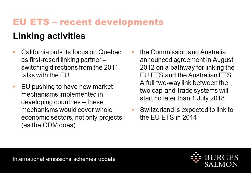 International emissions schemes update EU ETS – recent developments  California puts its focus on Quebec as first-resort linking partner – switching directions from the 2011 talks with the EU  EU pushing to have new market mechanisms implemented in developing countries – these mechanisms would cover whole economic sectors, not only projects (as the CDM does)  the Commission and Australia announced agreement in August 2012 on a pathway for linking the EU ETS and the Australian ETS.