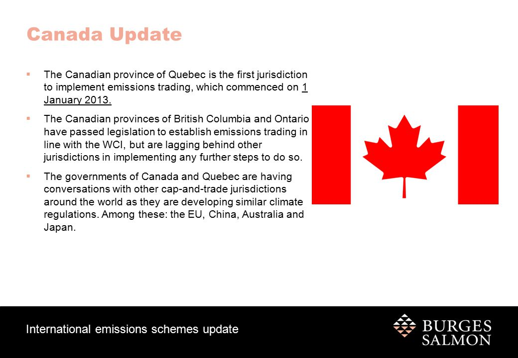 International emissions schemes update Canada Update  The Canadian province of Quebec is the first jurisdiction to implement emissions trading, which commenced on 1 January 2013.