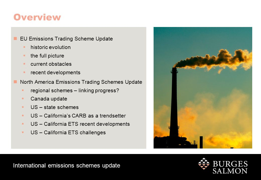 International emissions schemes update EU ETS– historic evolution PHASE I 2005 – 2007  Pilot Phase  Free allocation of all allowances  National Action Plans (NAP) - cap per member state on basis of estimates  In 2005: 321 million EUAs traded, with a value of US$7.9 billion  Allocation greatly exceeded demand and in 2007 the price of EUAs fell to a value of zero PHASE II 2008 – 2012  Coincided with commitment under Kyoto Protocol over the same period  At least 90% of EUAs allocated for free  March 2010: sale of used CER by Hungarian government outside of EU ETS.