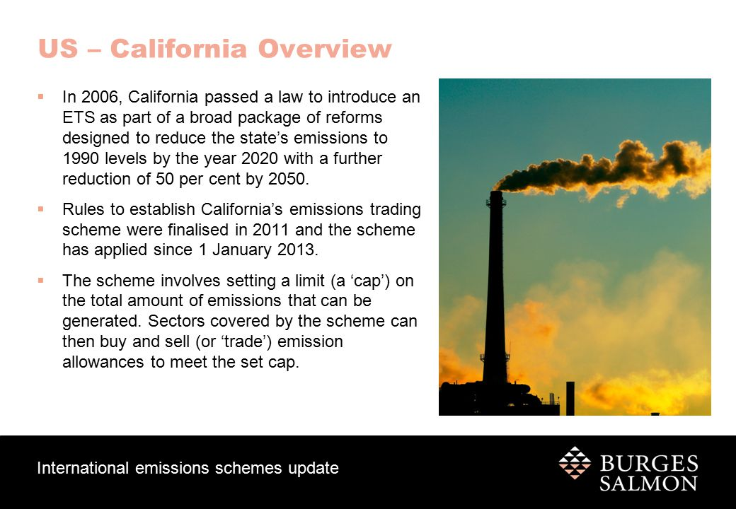 International emissions schemes update US – California Overview  In 2006, California passed a law to introduce an ETS as part of a broad package of reforms designed to reduce the state's emissions to 1990 levels by the year 2020 with a further reduction of 50 per cent by 2050.