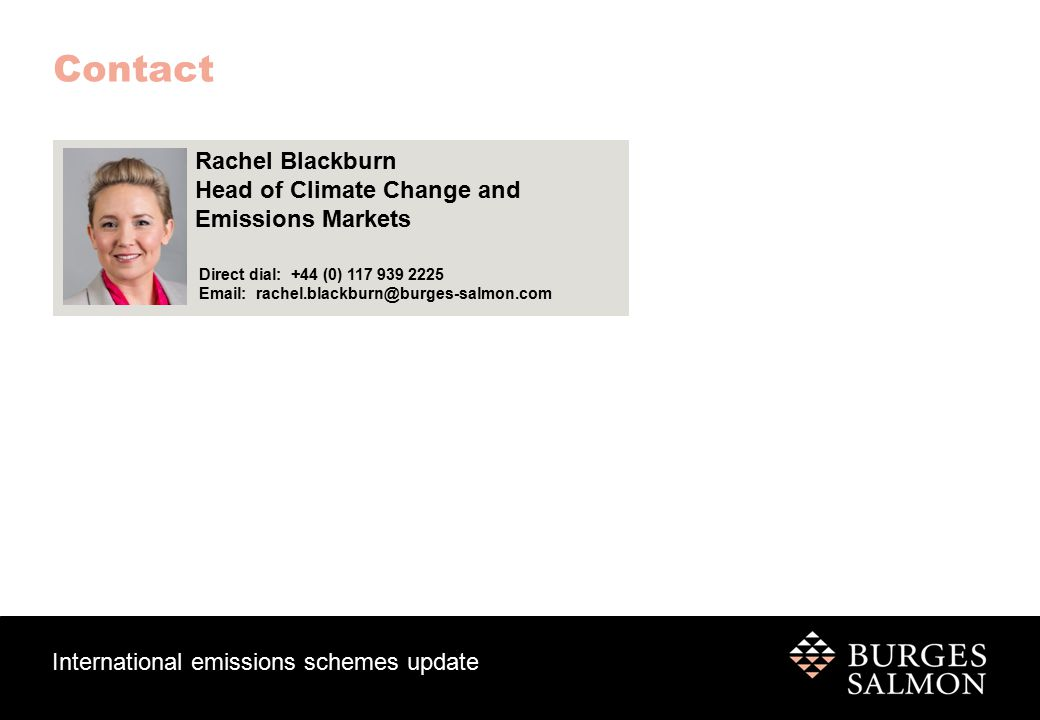 International emissions schemes update Contact Rachel Blackburn Head of Climate Change and Emissions Markets Direct dial: +44 (0) 117 939 2225 Email: rachel.blackburn@burges-salmon.com