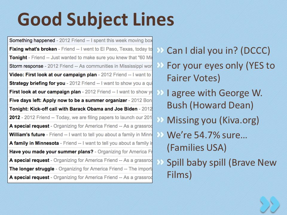 Good Subject Lines Can I dial you in? (DCCC) For your eyes only (YES to Fairer Votes) I agree with George W. Bush (Howard Dean) Missing you (Kiva.org)