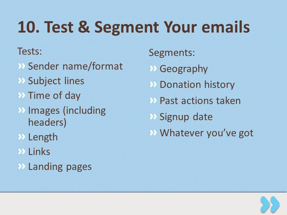 10. Test & Segment Your emails Tests: Sender name/format Subject lines Time of day Images (including headers) Length Links Landing pages Segments: Geo