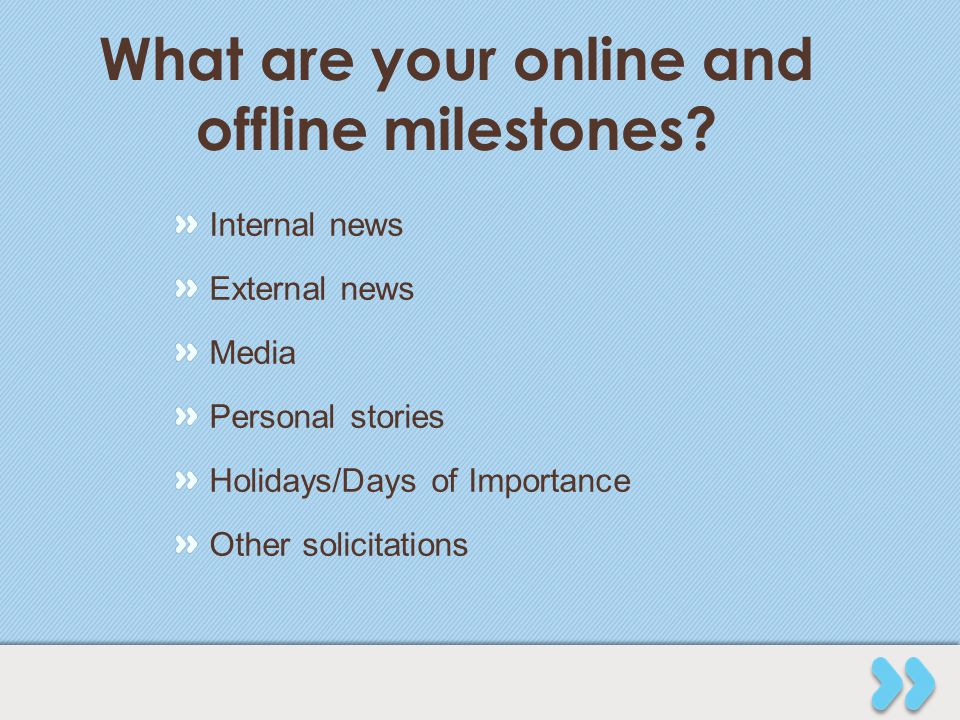 What are your online and offline milestones? Internal news External news Media Personal stories Holidays/Days of Importance Other solicitations