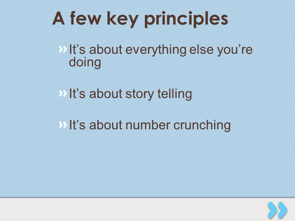 A few key principles It's about everything else you're doing It's about story telling It's about number crunching
