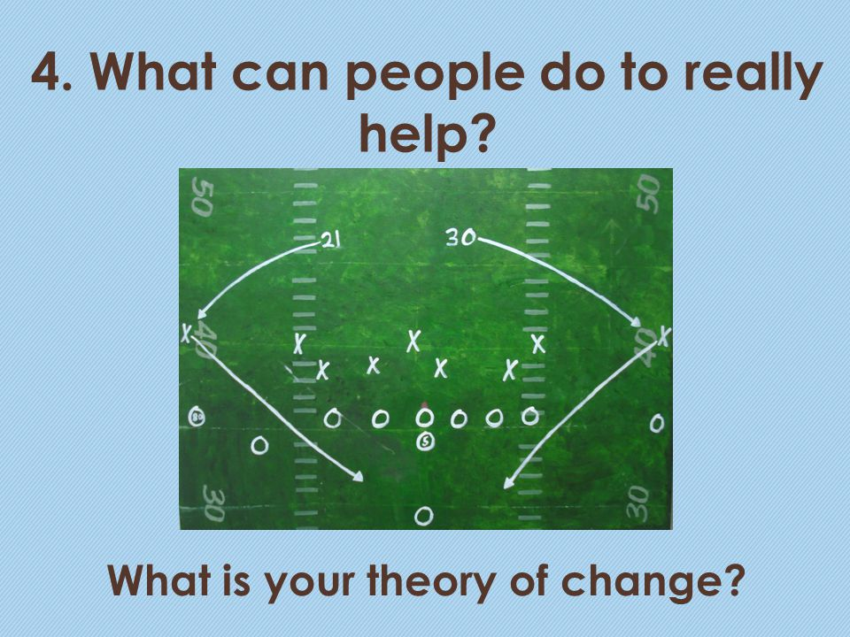 4. What can people do to really help? What is your theory of change?