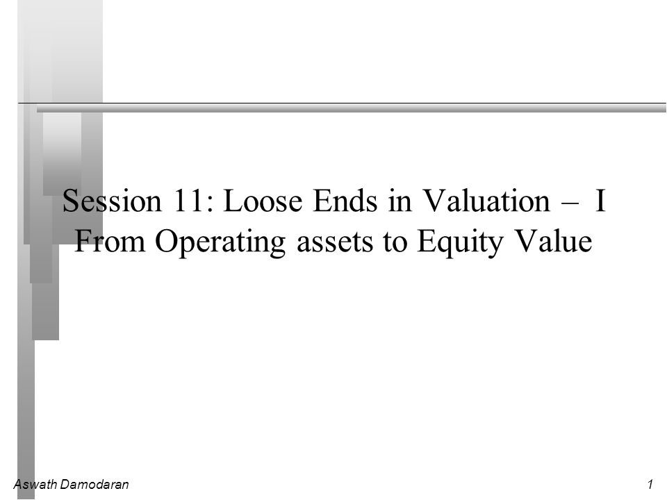Aswath Damodaran1 Session 11: Loose Ends in Valuation – I From Operating assets to Equity Value