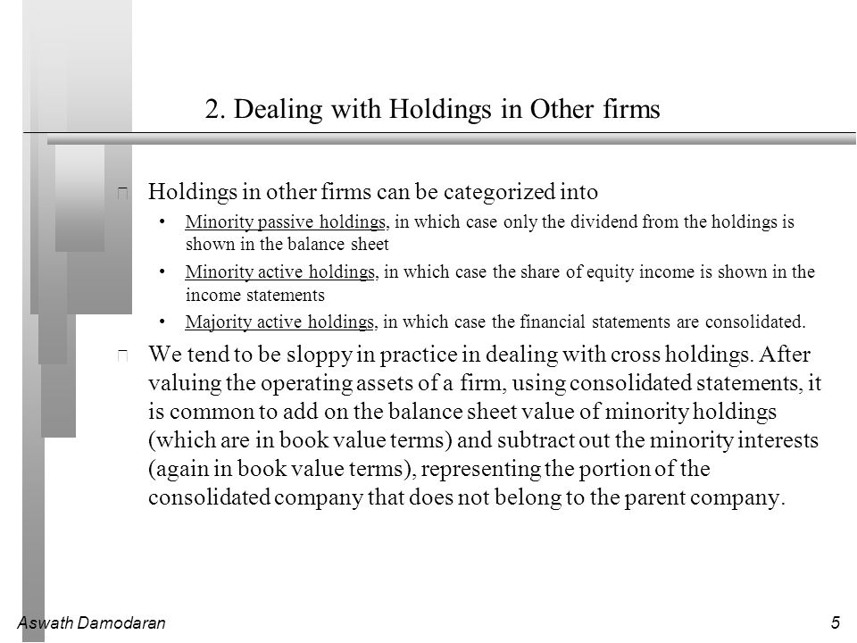 Aswath Damodaran5 2. Dealing with Holdings in Other firms Holdings in other firms can be categorized into Minority passive holdings, in which case onl
