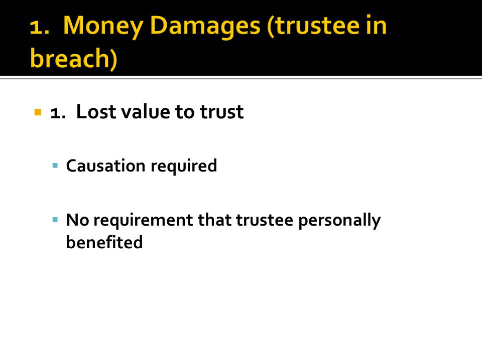  1. Lost value to trust  Causation required  No requirement that trustee personally benefited
