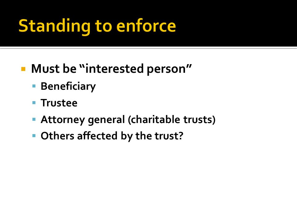  Must be interested person  Beneficiary  Trustee  Attorney general (charitable trusts)  Others affected by the trust