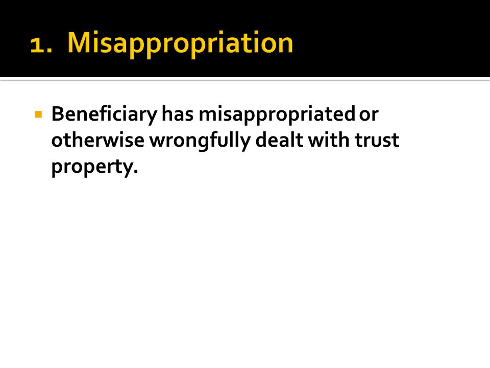  Beneficiary has misappropriated or otherwise wrongfully dealt with trust property.