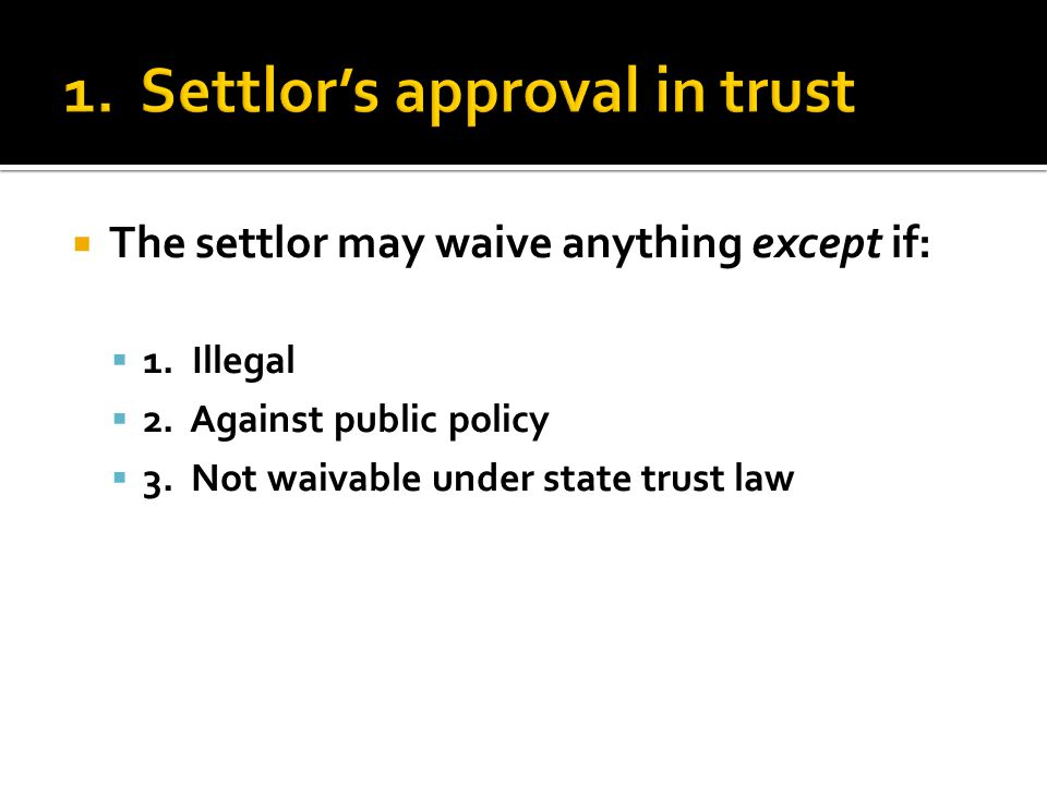  The settlor may waive anything except if:  1. Illegal  2.