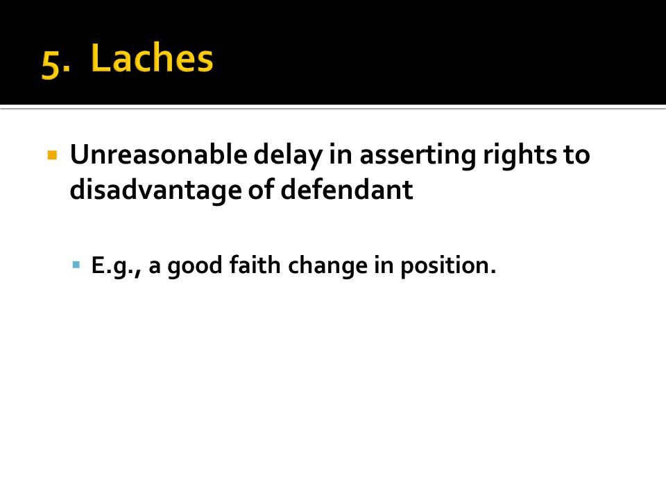  Unreasonable delay in asserting rights to disadvantage of defendant  E.g., a good faith change in position.