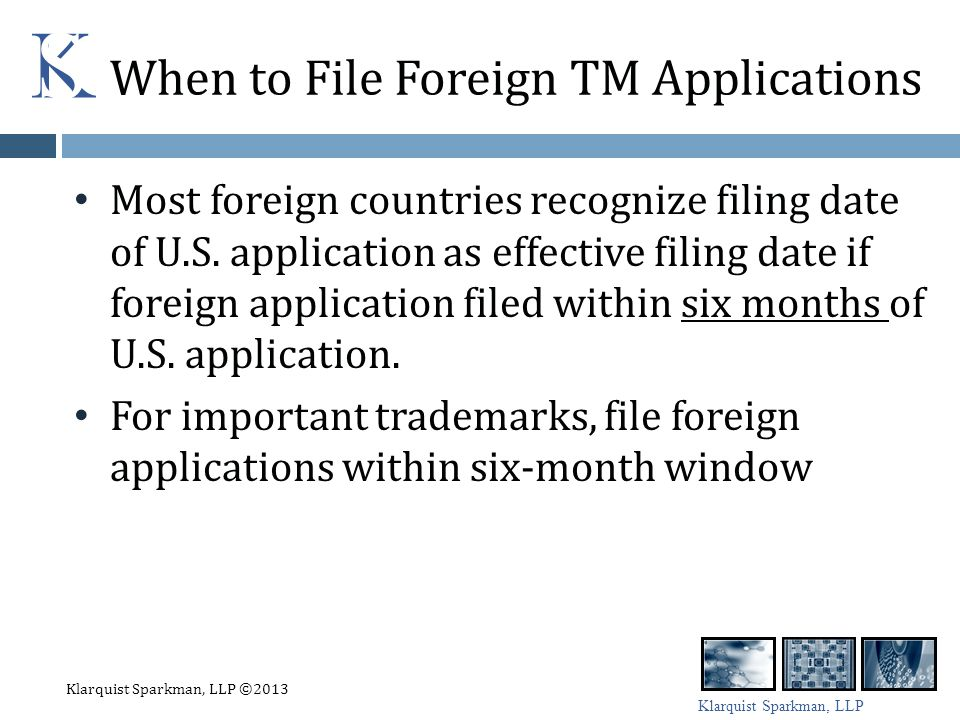 Klarquist Sparkman, LLP Dealing with TM Applications Filed by Others Counterfeiters may file foreign application if owner does not file foreign application within six-month window Send cease and desist letter File TM opposition with foreign Trademark Office (usually a set time limit after application published) Need to show bad faith Going rate is about $10,000 to settle opposition in China File lawsuit (expensive) Klarquist Sparkman, LLP ©2013