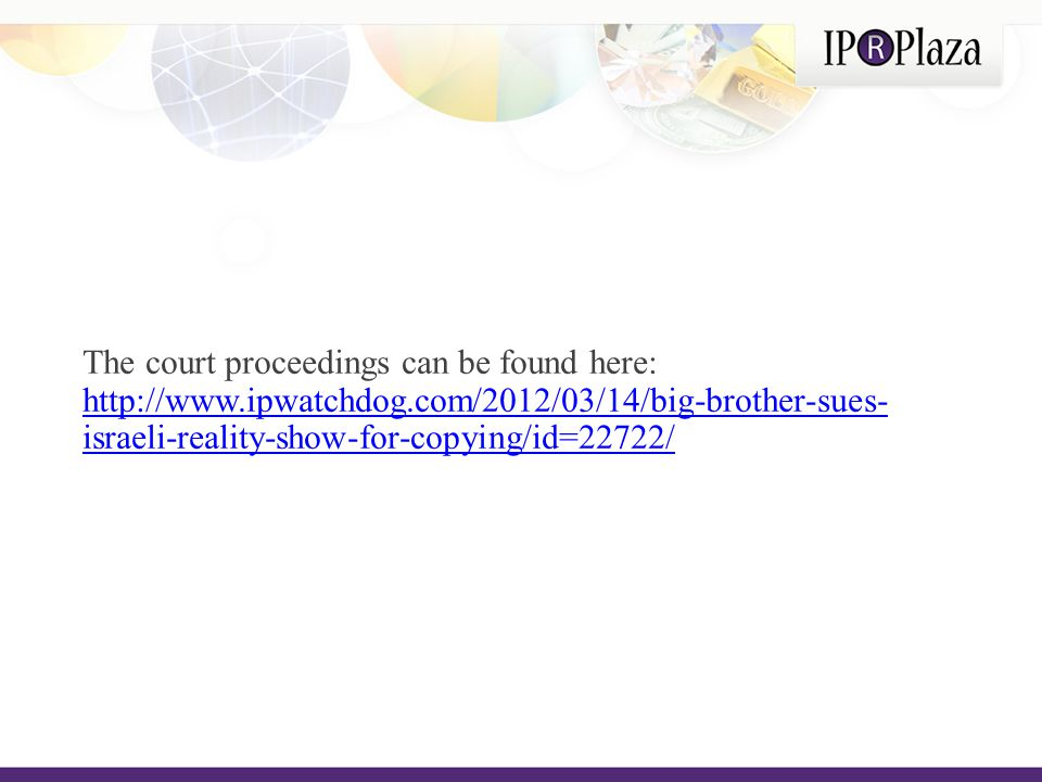 The court proceedings can be found here: http://www.ipwatchdog.com/2012/03/14/big-brother-sues- israeli-reality-show-for-copying/id=22722/ http://www.ipwatchdog.com/2012/03/14/big-brother-sues- israeli-reality-show-for-copying/id=22722/