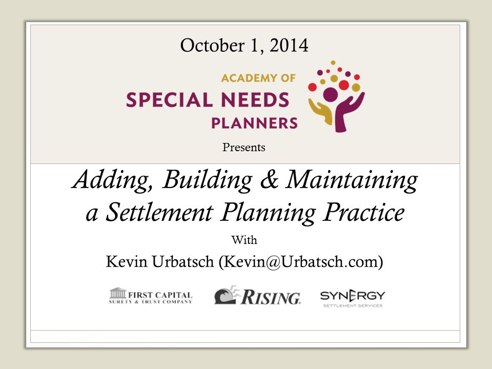 Presents Adding, Building & Maintaining a Settlement Planning Practice With Kevin Urbatsch (Kevin@Urbatsch.com) Sponsored by: October 1, 2014