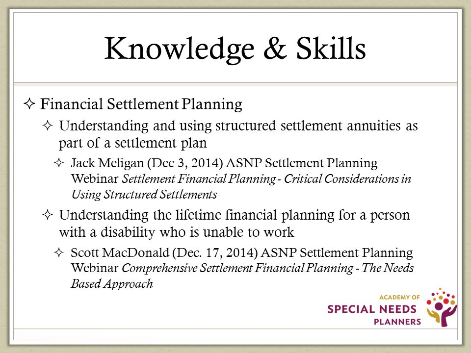 Knowledge & Skills  Financial Settlement Planning  Understanding and using structured settlement annuities as part of a settlement plan  Jack Meligan (Dec 3, 2014) ASNP Settlement Planning Webinar Settlement Financial Planning - Critical Considerations in Using Structured Settlements  Understanding the lifetime financial planning for a person with a disability who is unable to work  Scott MacDonald (Dec.