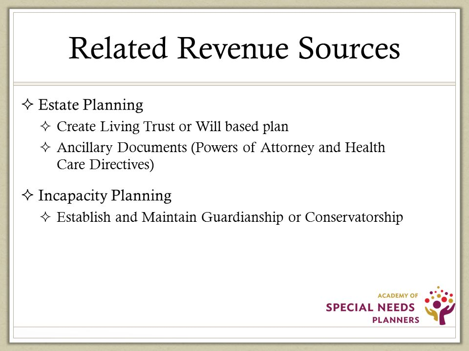 Related Revenue Sources  Estate Planning  Create Living Trust or Will based plan  Ancillary Documents (Powers of Attorney and Health Care Directives)  Incapacity Planning  Establish and Maintain Guardianship or Conservatorship