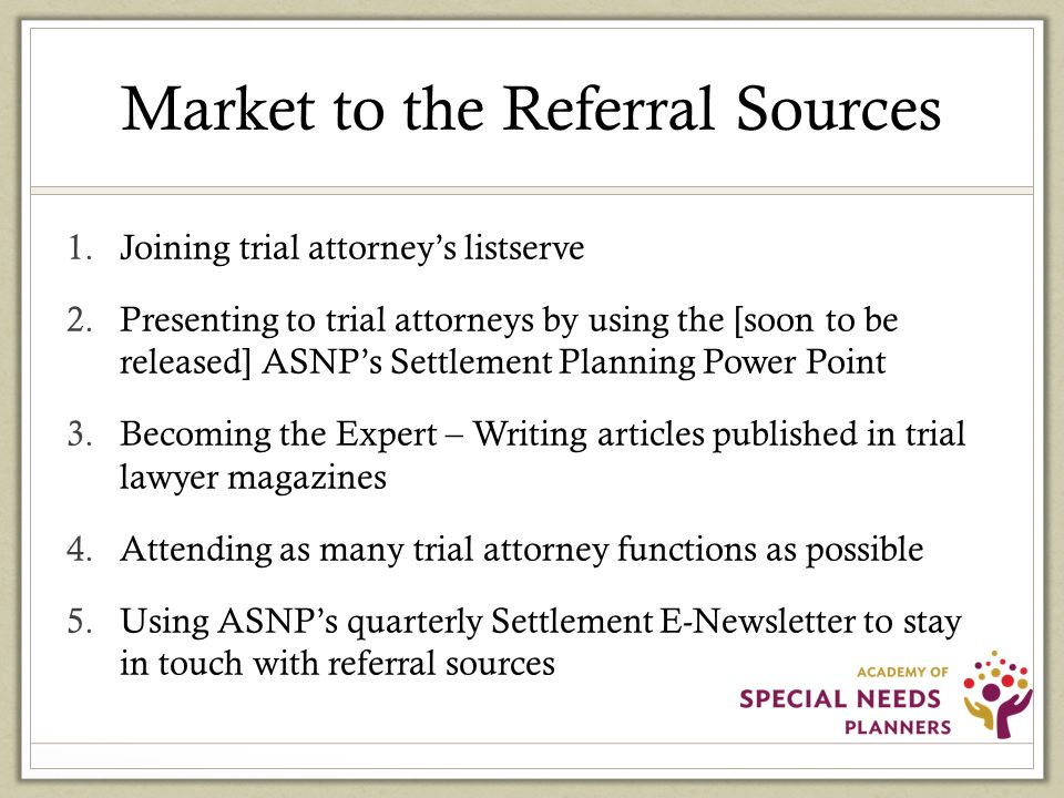 Market to the Referral Sources 1.Joining trial attorney's listserve 2.Presenting to trial attorneys by using the [soon to be released] ASNP's Settlement Planning Power Point 3.Becoming the Expert – Writing articles published in trial lawyer magazines 4.Attending as many trial attorney functions as possible 5.Using ASNP's quarterly Settlement E-Newsletter to stay in touch with referral sources