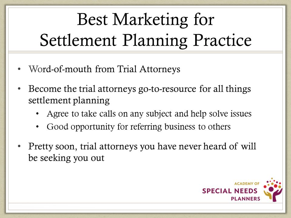 Best Marketing for Settlement Planning Practice Word-of-mouth from Trial Attorneys Become the trial attorneys go-to-resource for all things settlement planning Agree to take calls on any subject and help solve issues Good opportunity for referring business to others Pretty soon, trial attorneys you have never heard of will be seeking you out
