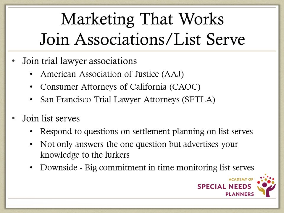 Marketing That Works Join Associations/List Serve Join trial lawyer associations American Association of Justice (AAJ) Consumer Attorneys of California (CAOC) San Francisco Trial Lawyer Attorneys (SFTLA) Join list serves Respond to questions on settlement planning on list serves Not only answers the one question but advertises your knowledge to the lurkers Downside - Big commitment in time monitoring list serves