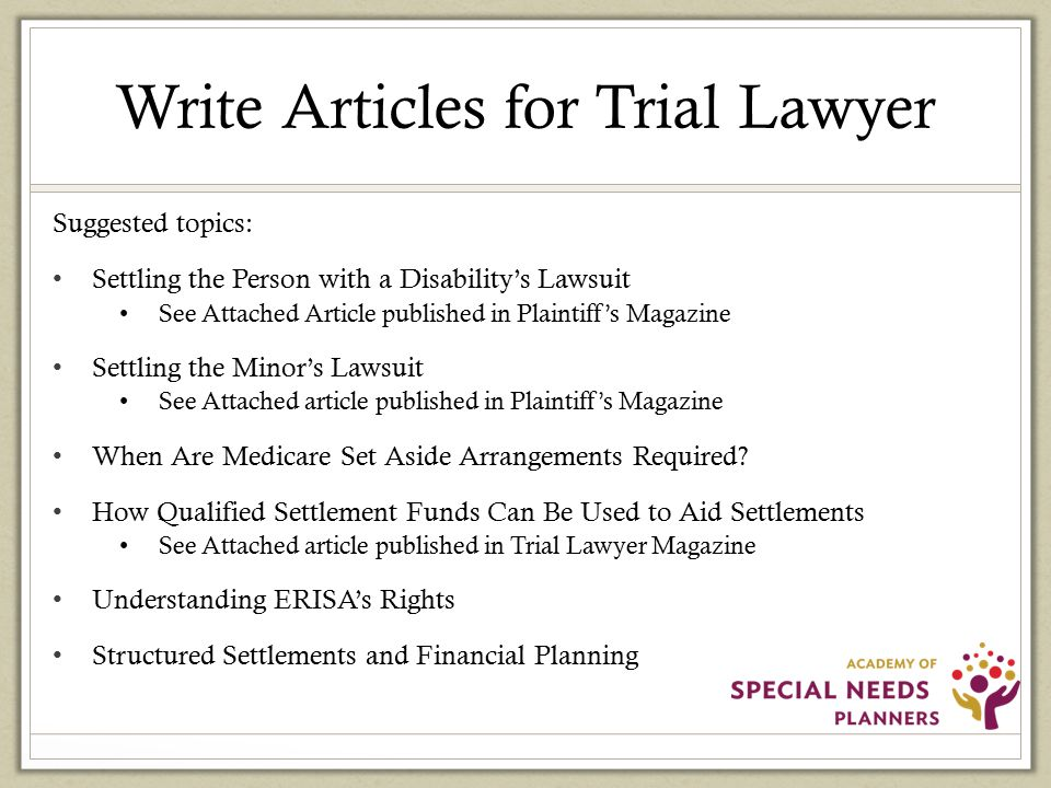 Write Articles for Trial Lawyer Suggested topics: Settling the Person with a Disability's Lawsuit See Attached Article published in Plaintiff's Magazine Settling the Minor's Lawsuit See Attached article published in Plaintiff's Magazine When Are Medicare Set Aside Arrangements Required.
