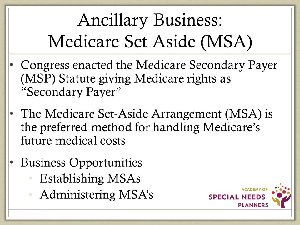 Ancillary Business: Medicare Set Aside (MSA) Congress enacted the Medicare Secondary Payer (MSP) Statute giving Medicare rights as Secondary Payer The Medicare Set-Aside Arrangement (MSA) is the preferred method for handling Medicare's future medical costs Business Opportunities Establishing MSAs Administering MSA's