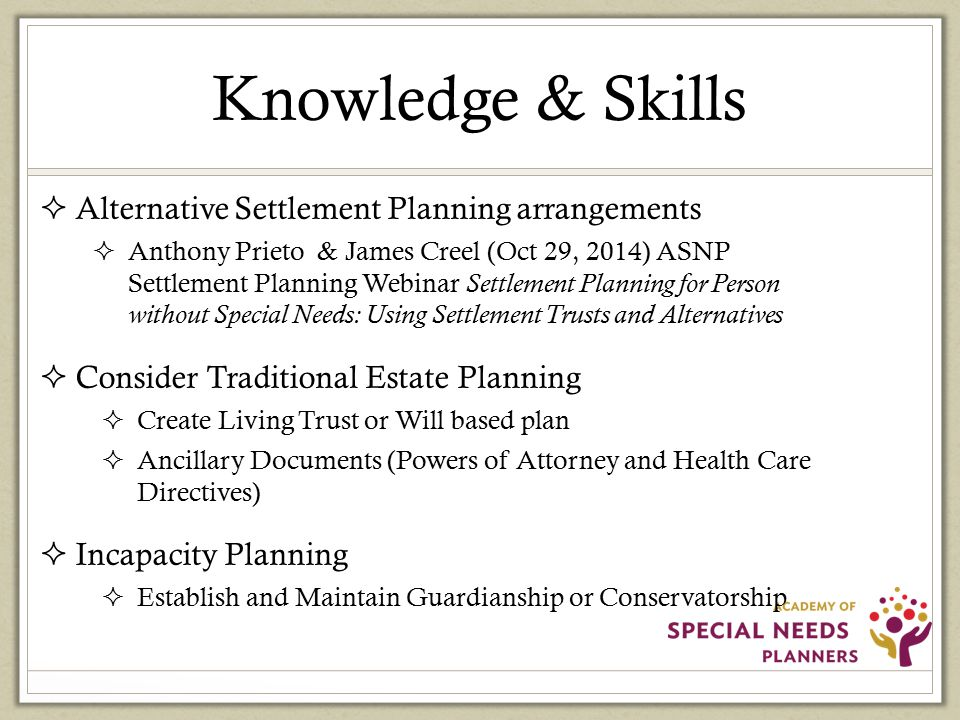 Knowledge & Skills  Alternative Settlement Planning arrangements  Anthony Prieto & James Creel (Oct 29, 2014) ASNP Settlement Planning Webinar Settlement Planning for Person without Special Needs: Using Settlement Trusts and Alternatives  Consider Traditional Estate Planning  Create Living Trust or Will based plan  Ancillary Documents (Powers of Attorney and Health Care Directives)  Incapacity Planning  Establish and Maintain Guardianship or Conservatorship