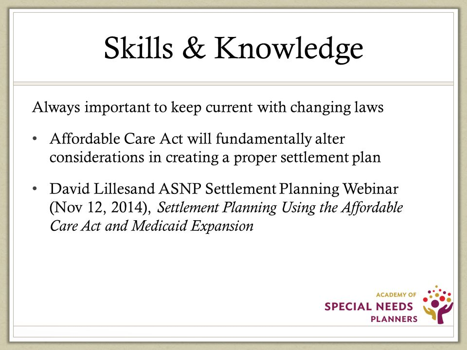 Skills & Knowledge Always important to keep current with changing laws Affordable Care Act will fundamentally alter considerations in creating a proper settlement plan David Lillesand ASNP Settlement Planning Webinar (Nov 12, 2014), Settlement Planning Using the Affordable Care Act and Medicaid Expansion