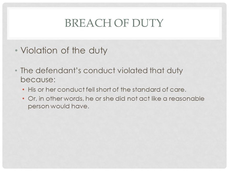 BREACH OF DUTY Violation of the duty The defendant's conduct violated that duty because: His or her conduct fell short of the standard of care.