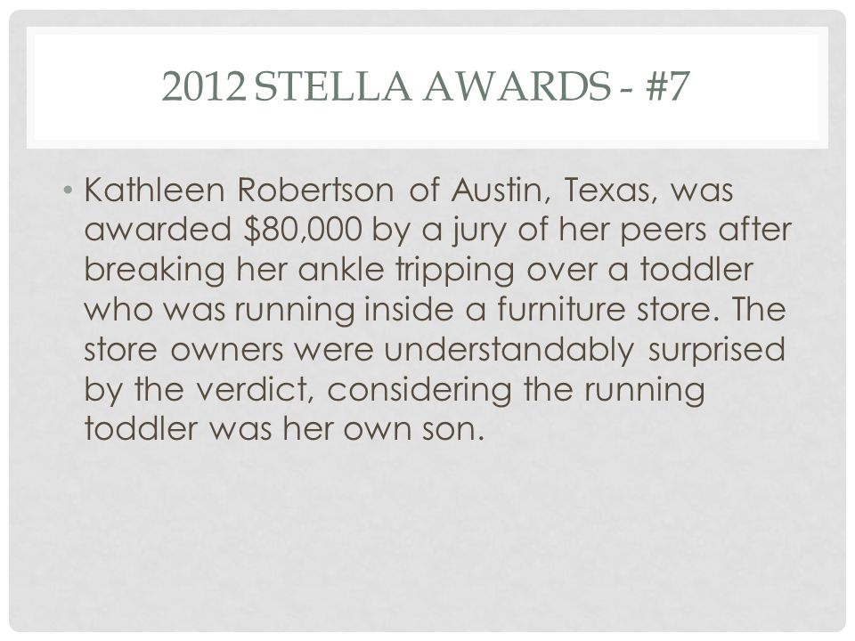 2012 STELLA AWARDS - #7 Kathleen Robertson of Austin, Texas, was awarded $80,000 by a jury of her peers after breaking her ankle tripping over a toddler who was running inside a furniture store.